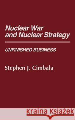 Nuclear War and Nuclear Strategy: Unfinished Business Stephen J. Cimbala 9780313260155