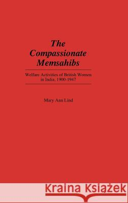 The Compassionate Memsahibs : Welfare Activities of British Women in India, 1900-1947 Mary Ann Lind 9780313260599