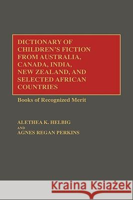 Dictionary of Children's Fiction from Australia, Canada, India, New Zealand, and Selected African Countries: Books of Recognized Merit Alethea Helbig Agnes Regan Perkins Alethea K. Helbig 9780313261268