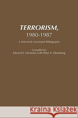 Terrorism, 1980-1987 : A Selectively Annotated Bibliography Edward F. Mickolus Peter A. Flemming Edward F. Mickolus 9780313262487