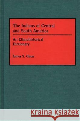 The Indians of Central and South America : An Ethnohistorical Dictionary James Stuart Olson 9780313263873