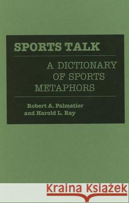 Sports Talk : A Dictionary of Sports Metaphors Robert A. Palmatier Harold L. Ray 9780313264269