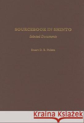 Sourcebook in Shinto: Selected Documents Stuart D. B. Picken 9780313264320