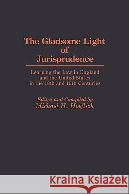 The Gladsome Light of Jurisprudence: Learning the Law in England and the United States in the 18th and 19th Centuries Michael H. Hoeflich Michael H. Hoeflich 9780313264375