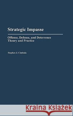 Strategic Impasse : Offense, Defense, and Deterrence Theory and Practice Stephen J. Cimbala 9780313265167