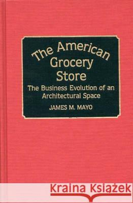 The American Grocery Store : The Business Evolution of an Architectural Space James M. Mayo 9780313265204