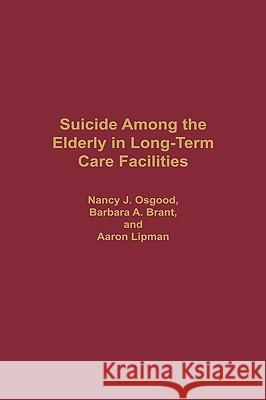 Suicide Among the Elderly in Long-Term Care Facilities Nancy J. Osgood Barbara A. Brant Aaron Lipman 9780313265228