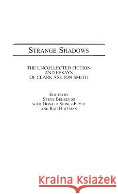 Strange Shadows: The Uncollected Fiction and Essays of Clark Ashton Smith Clark Ashton Smith Steve Behrends 9780313266119