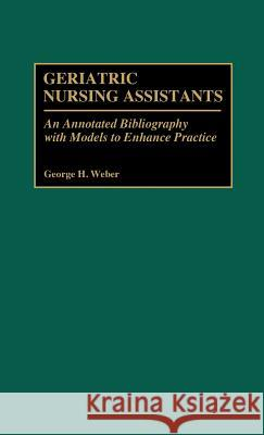 Geriatric Nursing Assistants: An Annotated Bibliography with Models to Enhance Practice George H. Weber 9780313266652