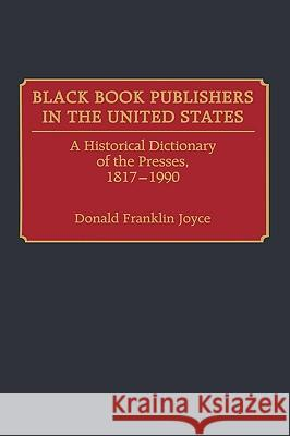 Black Book Publishers in the United States : A Historical Dictionary of the Presses, 1817-1990 Donald F. Joyce Donald Franklin Joyce 9780313267833