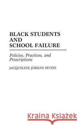 Black Students and School Failure : Policies, Practices, and Prescriptions Jacqueline Jordan Irvine 9780313272158