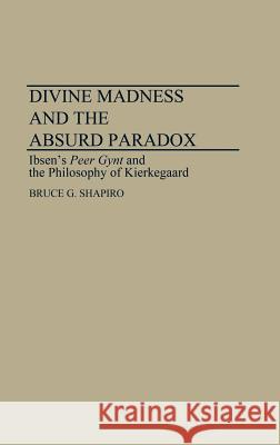 Divine Madness and the Absurd Paradox : Ibsen's Peer Gynt and the Philosophy of Kierkegaard Bruce G. Shapiro 9780313272905