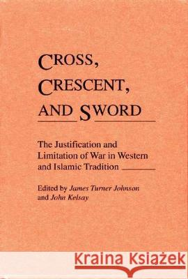 Cross, Crescent, and Sword: The Justification and Limitation of War in Western and Islamic Tradition John Kelsay James Turner Johnson 9780313273483
