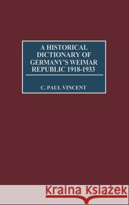 A Historical Dictionary of Germany's Weimar Republic, 1918-1933 C. Paul Vincent 9780313273766