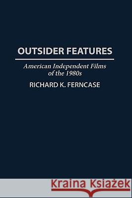 Outsider Features: American Independent Films of the 1980s Richard K. Ferncase 9780313276071