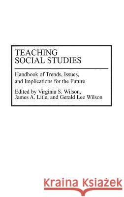 Teaching Social Studies: Handbook of Trends, Issues, and Implications for the Future Virginia Wilson James Litle Gerald Lee Wilson 9780313278815