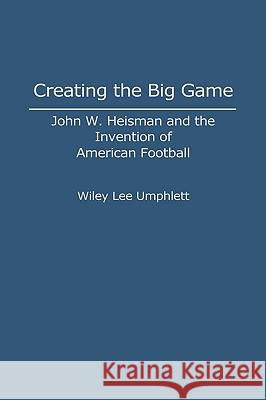 Creating the Big Game: John W. Heisman and the Invention of American Football Wiley L. Umphlett 9780313284045