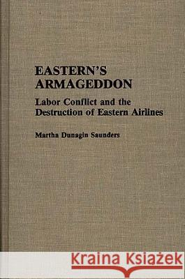 Eastern's Armageddon : Labor Conflict and the Destruction of Eastern Airlines Martha Dunagin Saunders 9780313284540