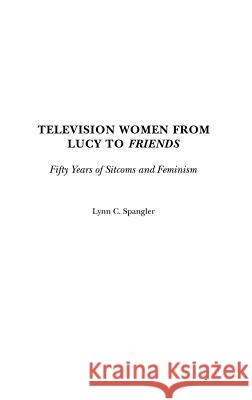 Television Women from Lucy to Friends : Fifty Years of Sitcoms and Feminism Lynn C. Spangler 9780313287817