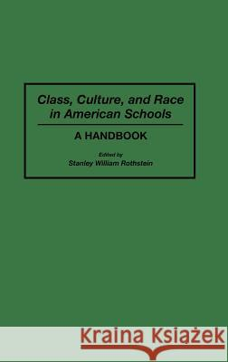 Class, Culture, and Race in American Schools: A Handbook Stanley W. Rothstein 9780313291029