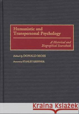 Humanistic and Transpersonal Psychology: A Historical and Biographical Sourcebook Donald Moss Stanley Krippner 9780313291586
