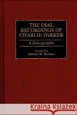The Dial Recordings of Charlie Parker: A Discography Edward M. Komara 9780313291685