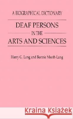 Deaf Persons in the Arts and Sciences: A Biographical Dictionary Harry G. Lang Bonnie Meath-Lang 9780313291708