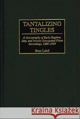 Tantalizing Tingles: A Discography of Early Ragtime, Jazz, and Novelty Syncopated Piano Recordings, 1889-1934 Greenwood Publishing Group               Ross Laird 9780313292408 Greenwood Press