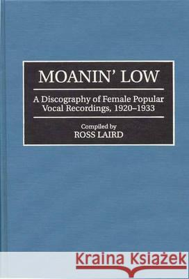 Moanin' Low : A Discography of Female Popular Vocal Recordings, 1920-1933 Ross Laird Ross Laird 9780313292415