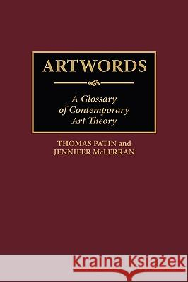 Artwords: A Glossary of Contemporary Art Theory Jennifer McLerran Thomas Patin Jennifer McLerran 9780313292729