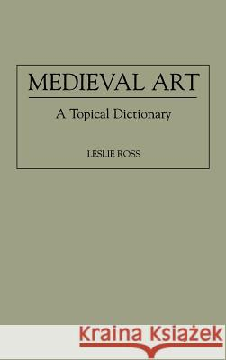 Medieval Art: A Topical Dictionary Leslie Ross 9780313293290