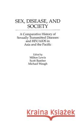 Sex, Disease, and Society: A Comparative History of Sexually Transmitted Diseases and HIV/AIDS in Asia and the Pacific Mioton J. Lewis Milton Lewis Scott Bamber 9780313294426