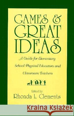 Games and Great Ideas : A Guide for Elementary School Physical Educators and Classroom Teachers Rhonda L. Clements Rhonda L. Clements 9780313294600