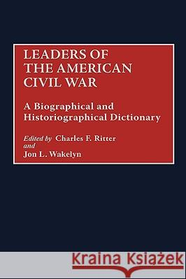 Leaders of the American Civil War: A Biographical and Historiographical Dictionary Jon L. Wakelyn Charles F. Ritter 9780313295607