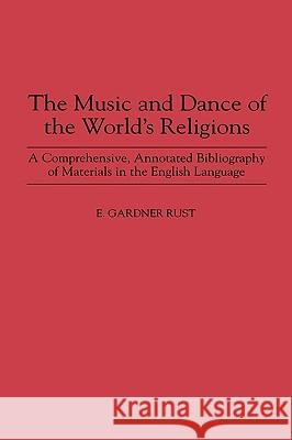 The Music and Dance of the World's Religions: A Comprehensive, Annotated Bibliography of Materials in the English Language Ezra Gardner Rust E. Gardner Rust 9780313295614