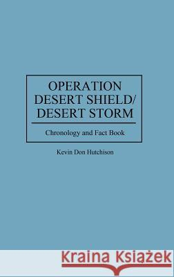 Operation Desert Shield/Desert Storm: Chronology and Fact Book Kevin D. Hutchison John H. Admire 9780313296062