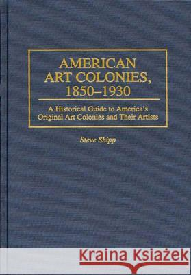 American Art Colonies, 1850-1930 : A Historical Guide to America's Original Art Colonies and Their Artists Steve Shipp 9780313296192