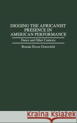 Digging the Africanist Presence in American Performance : Dance and Other Contexts Brenda Dixon Gottschild 9780313296840