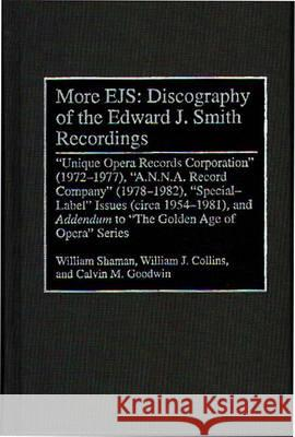 More EJS: Discography of the Edward J. Smith Recordings : Unique Opera Records Corporation (1972-1977), A.N.N.A. Record Company (1978-1982), Special Label Issues (circa 1954-1981), and ^IAddendum^R to William Shaman William J. Collins Calvin M. Goodwin 9780313298356