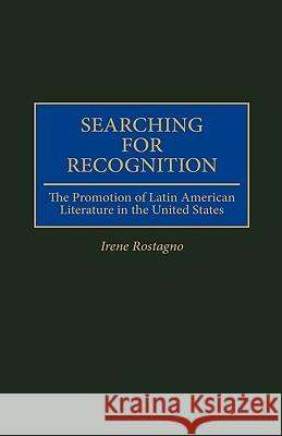 Searching for Recognition: The Promotion of Latin American Literature in the United States Irene Rostagno 9780313298691
