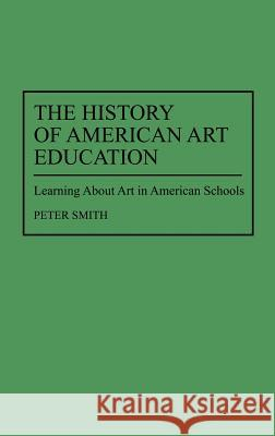 The History of American Art Education: Learning about Art in American Schools Peter Smith 9780313298707