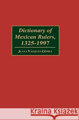 Dictionary of Mexican Rulers, 1325-1997 Juana Vazquez-Gomez 9780313300493