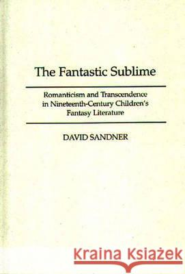 The Fantastic Sublime: Romanticism and Transcendence in Nineteenth-Century Children's Fantasy Literature David Sandner 9780313300844