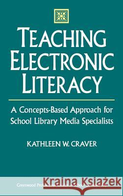 Teaching Electronic Literacy: A Concepts-Based Approach for School Library Media Specialists Kathleen W. Craver 9780313302206