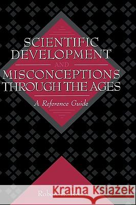 Scientific Development and Misconceptions Through the Ages : A Reference Guide Robert E. Krebs 9780313302268