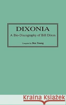 Dixonia: A Bio-Discography of Bill Dixon Ben Young 9780313302756