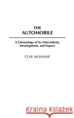 The Automobile: A Chronology of Its Antecedents, Development, and Impact Clay McShane 9780313303081