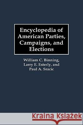 Encyclopedia of American Parties, Campaigns, and Elections William C. Binning Larry E. Esterly Paul A. Sracic 9780313303128