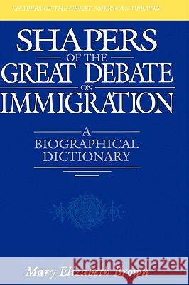 Shapers of the Great Debate on Immigration: A Biographical Dictionary Mary Elizabeth Brown 9780313303395