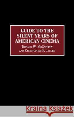 Guide to the Silent Years of American Cinema Donald W. McCaffrey Christopher P. Jacobs 9780313303456